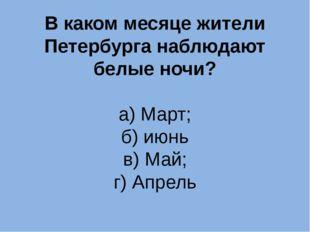 В каком месяце жители Петербурга наблюдают белые ночи? а) Март; б) июнь в) Ма