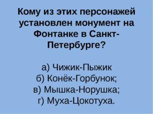 Кому из этих персонажей установлен монумент на Фонтанке в Санкт-Петербурге? а
