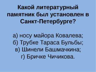 Какой литературный памятник был установлен в Санкт-Петербурге? а) носу майора