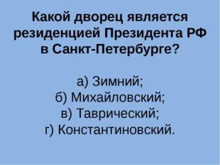 Какой дворец является резиденцией Президента РФ в Санкт-Петербурге? а) Зимний