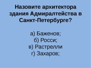 Назовите архитектора здания Адмиралтейства в Санкт-Петербурге? а) Баженов; б)