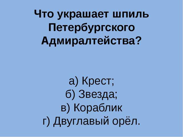 Что украшает шпиль Петербургского Адмиралтейства? а) Крест; б) Звезда; в) Кор...
