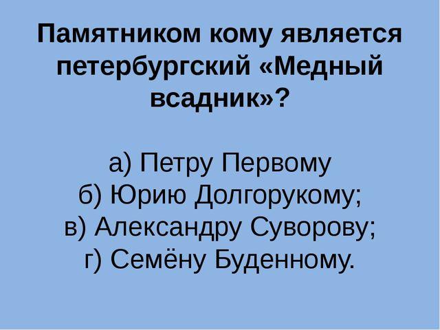 Памятником кому является петербургский «Медный всадник»? а) Петру Первому б)...