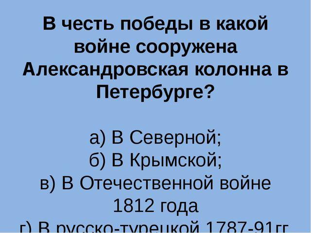 В честь победы в какой войне сооружена Александровская колонна в Петербурге?...