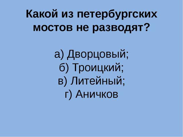 Какой из петербургских мостов не разводят? а) Дворцовый; б) Троицкий; в) Лите...