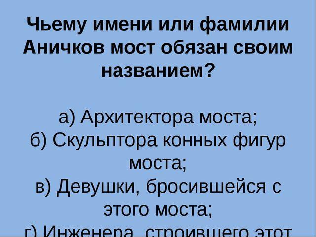 Чьему имени или фамилии Аничков мост обязан своим названием? а) Архитектора м...