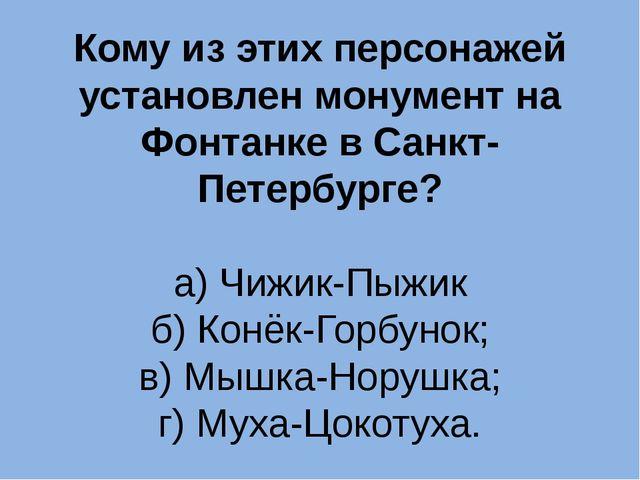 Кому из этих персонажей установлен монумент на Фонтанке в Санкт-Петербурге? а...