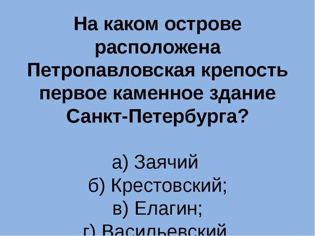 На каком острове расположена Петропавловская крепость первое каменное здание...