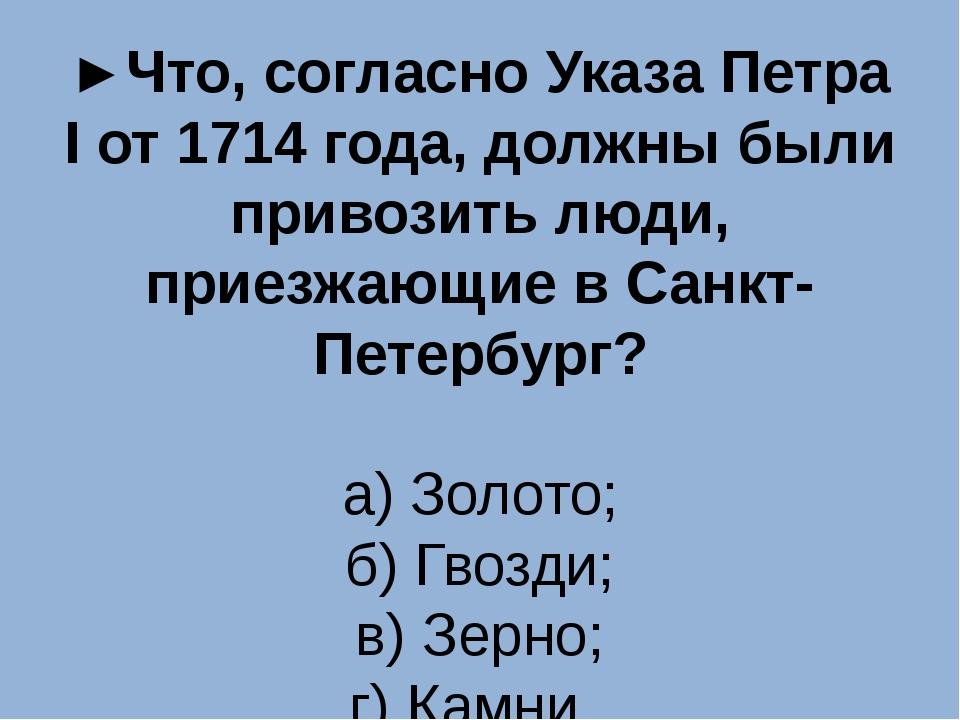 ►Что, согласно Указа Петра I от 1714 года, должны были привозить люди, приезж...