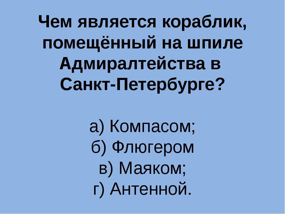Чем является кораблик, помещённый на шпиле Адмиралтейства в Санкт-Петербурге?...