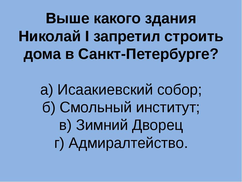 Выше какого здания Николай I запретил строить дома в Санкт-Петербурге? а) Иса...