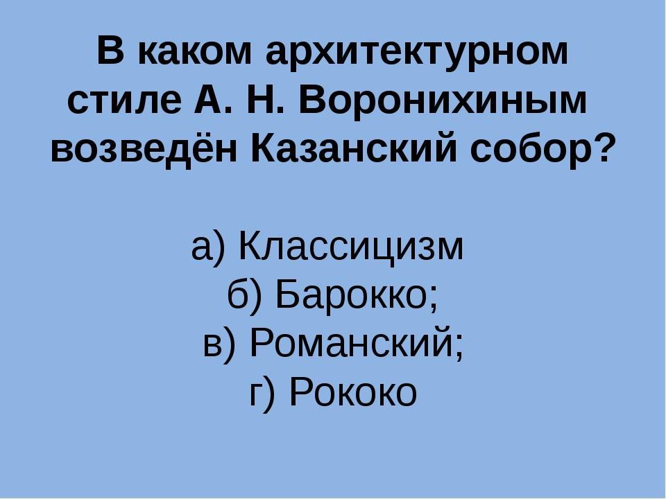 В каком архитектурном стиле А. Н. Воронихиным возведён Казанский собор? а) Кл...