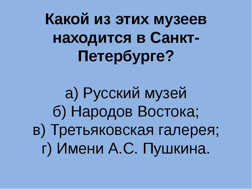 Какой из этих музеев находится в Санкт-Петербурге? а) Русский музей б) Народо...