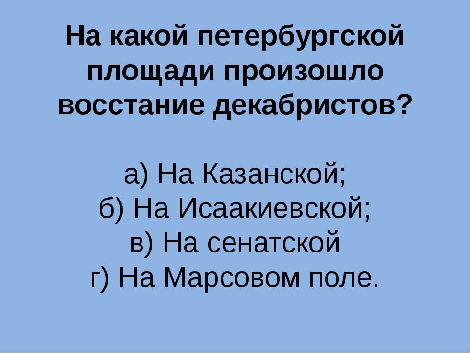 На какой петербургской площади произошло восстание декабристов? а) На Казанск...