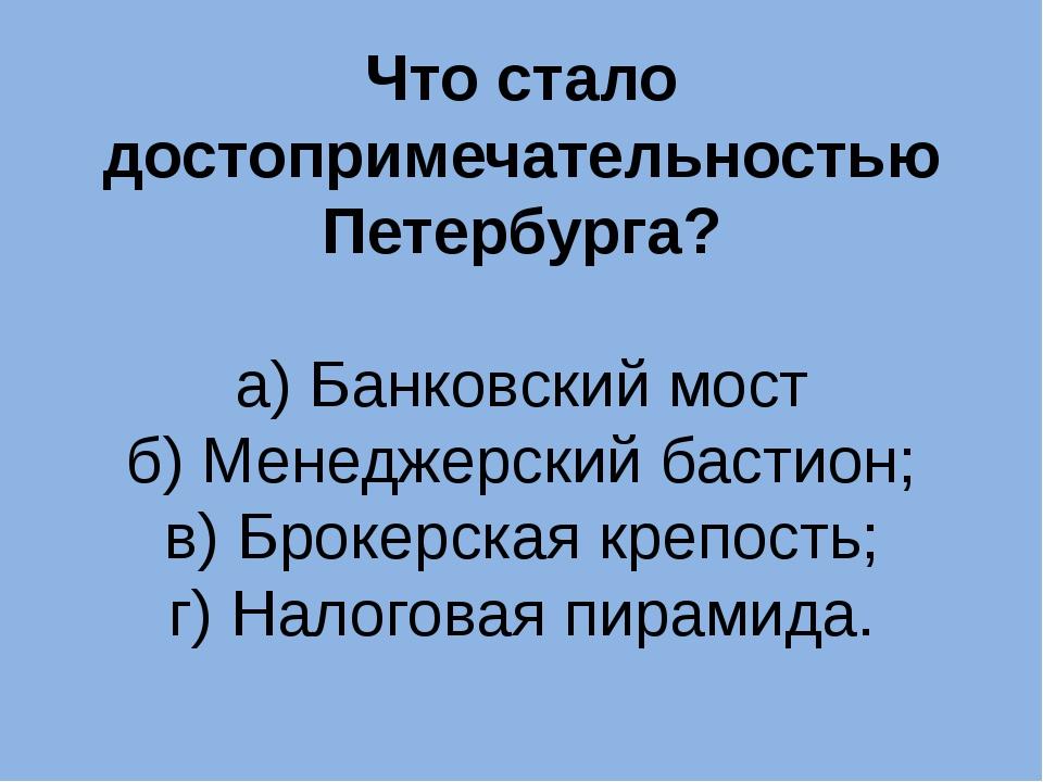 Что стало достопримечательностью Петербурга? а) Банковский мост б) Менеджерск...