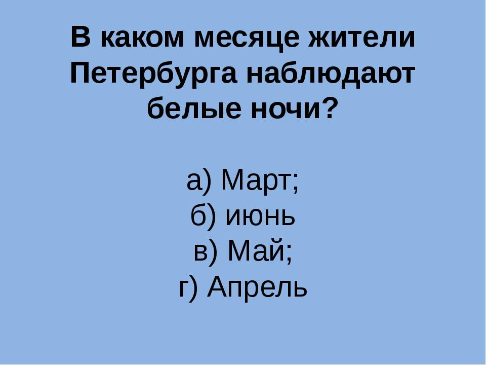 В каком месяце жители Петербурга наблюдают белые ночи? а) Март; б) июнь в) Ма...