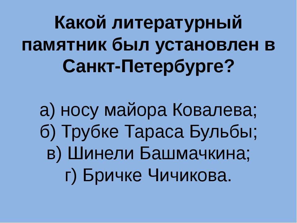 Какой литературный памятник был установлен в Санкт-Петербурге? а) носу майора...