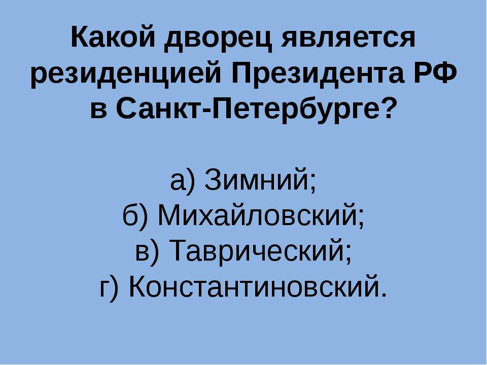 Какой дворец является резиденцией Президента РФ в Санкт-Петербурге? а) Зимний...