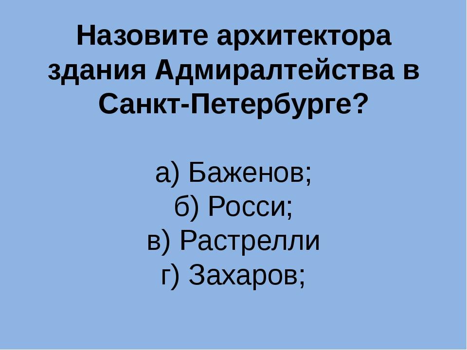 Назовите архитектора здания Адмиралтейства в Санкт-Петербурге? а) Баженов; б)...
