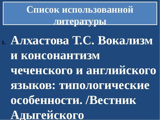Список использованной литературы Алхастова Т.С. Вокализм и консонантизм чечен...
