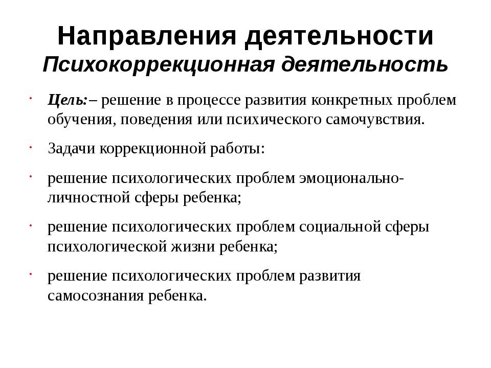 Направления деятельности Психокоррекционная деятельность Цель:– решение в про...