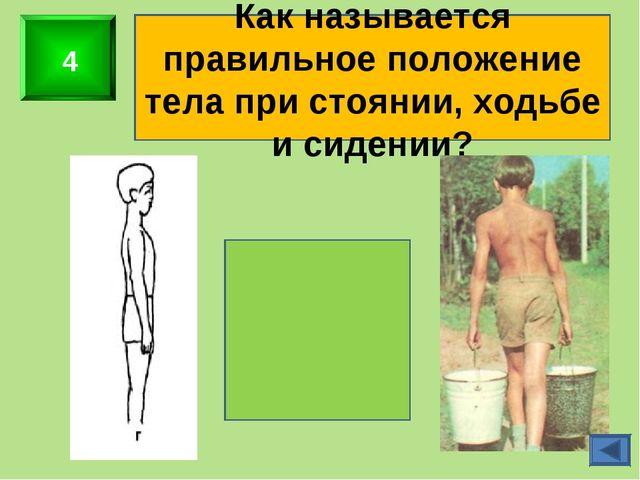 4 Как называется правильное положение тела при стоянии, ходьбе и сидении? оса...