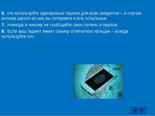 6. Не используйте одинаковые пароли для всех аккаунтов – в случае взлома одно