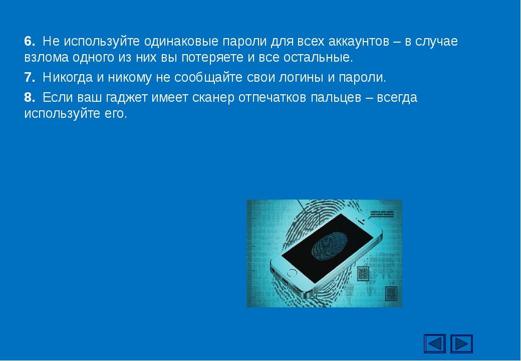 6. Не используйте одинаковые пароли для всех аккаунтов – в случае взлома одно...