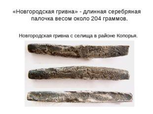«Новгородская гривна» - длинная серебряная палочка весом около 204 граммов. Н