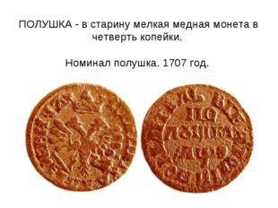 ПОЛУШКА - в старину мелкая медная монета в четверть копейки. Номинал полушка