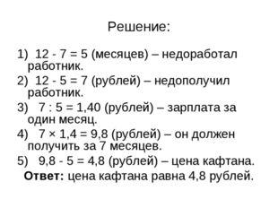 Решение: 1) 12 - 7 = 5 (месяцев) – недоработал работник. 2) 12 - 5 = 7 (рубле