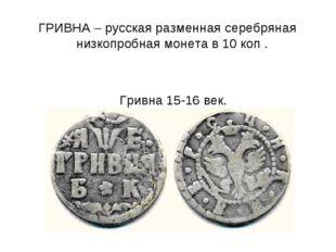 ГРИВНА – русская разменная серебряная низкопробная монета в 10 коп . Гривна