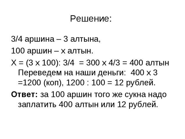 Решение: 3/4 аршина – 3 алтына, 100 аршин – х алтын. Х = (3 х 100): 3/4 = 300...