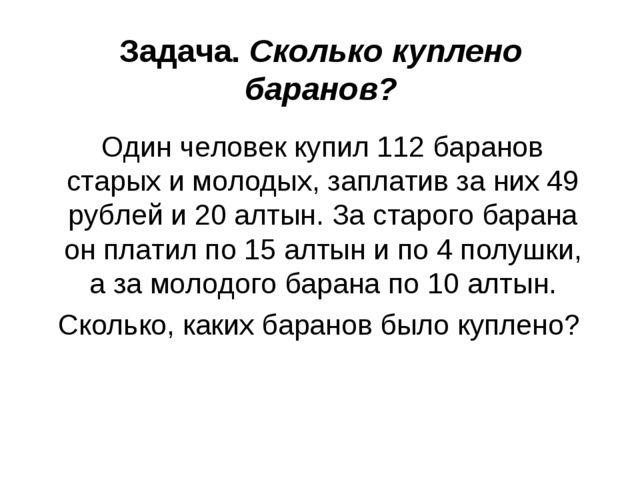 Задача. Сколько куплено баранов? Один человек купил 112 баранов старых и моло...