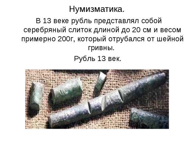 Нумизматика. В 13 веке рубль представлял собой серебряный слиток длиной до 2...
