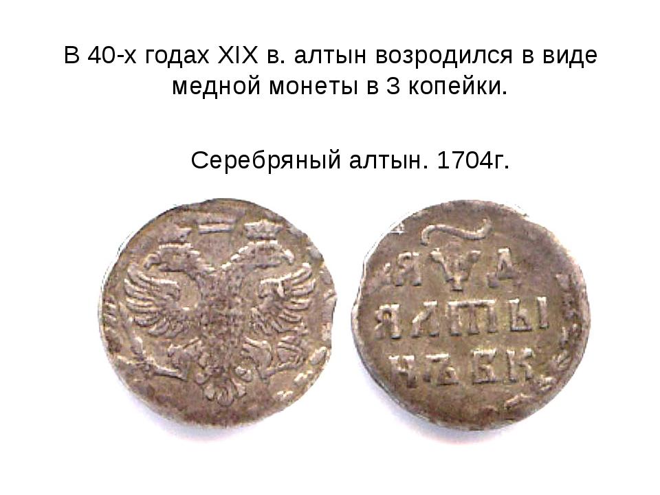 В 40-х годах XIX в. алтын возродился в виде медной монеты в 3 копейки. Серебр...