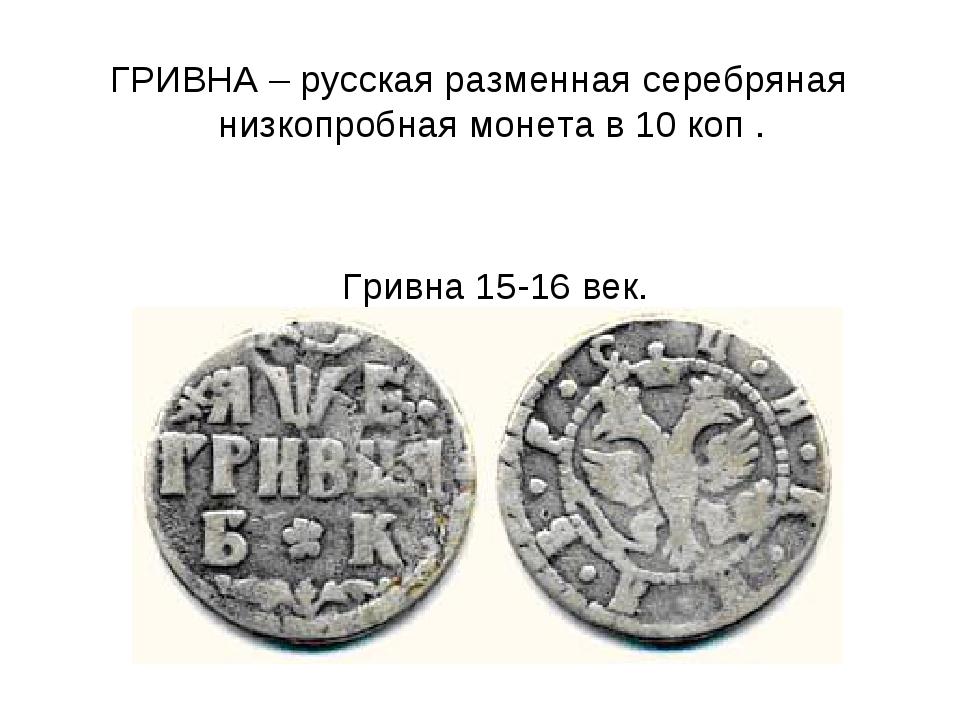 ГРИВНА – русская разменная серебряная низкопробная монета в 10 коп . Гривна...