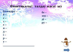 Фонетикалық талдау жасаңыз Безендіру – б – е – з – е – н – д – і – р – у – __