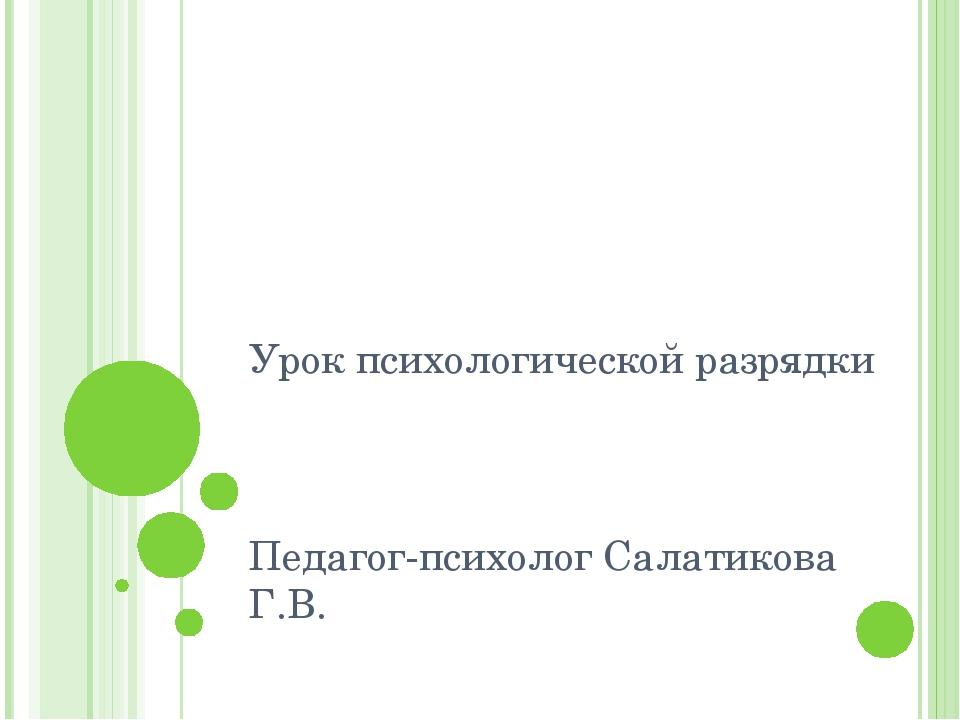 Урок психологической разрядки Педагог-психолог Салатикова Г.В.