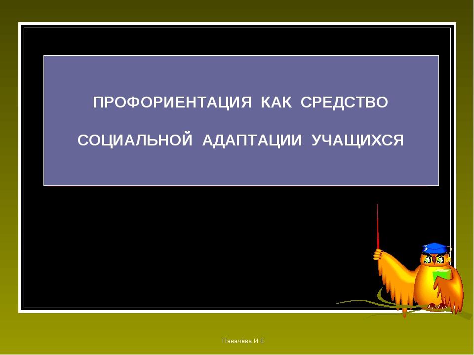 ПРОФОРИЕНТАЦИЯ КАК СРЕДСТВО СОЦИАЛЬНОЙ АДАПТАЦИИ УЧАЩИХСЯ Паначёва И.Е Панач...
