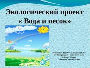 Экологический проект « Вода и песок» Воспитатель МАДОУ «Детский сад №276 комб