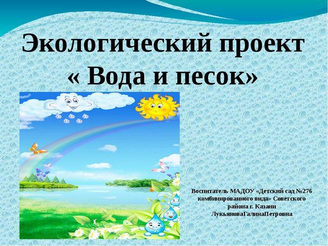 Экологический проект « Вода и песок» Воспитатель МАДОУ «Детский сад №276 комб...