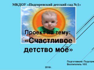 Проект на тему: «Счастливое детство моё» Подготовила: Подстрешная И. С. Воспи