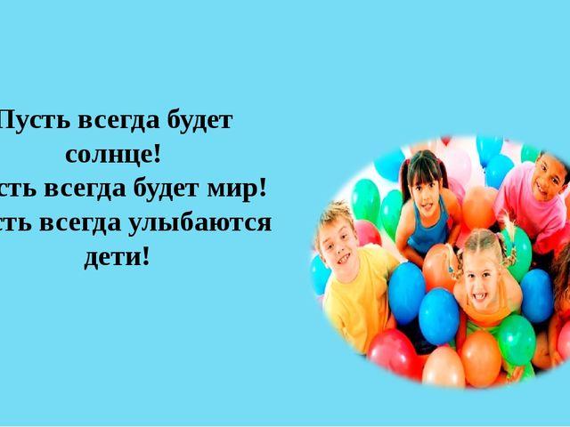Пусть всегда будет солнце! Пусть всегда будет мир! Пусть всегда улыбаются дети!