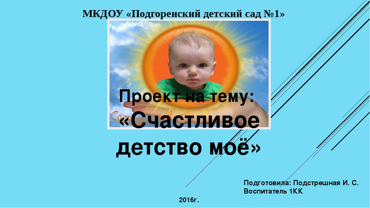 Проект на тему: «Счастливое детство моё» Подготовила: Подстрешная И. С. Воспи...