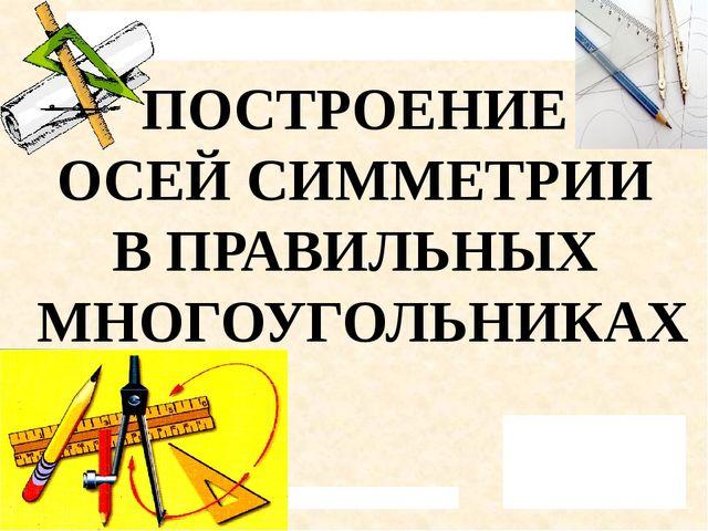 ПОСТРОЕНИЕ ОСЕЙ СИММЕТРИИ В ПРАВИЛЬНЫХ МНОГОУГОЛЬНИКАХ Государственное профес...