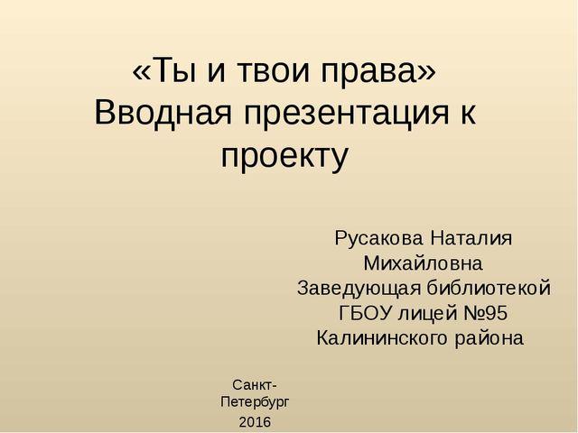 «Ты и твои права» Вводная презентация к проекту Русакова Наталия Михайловна З...