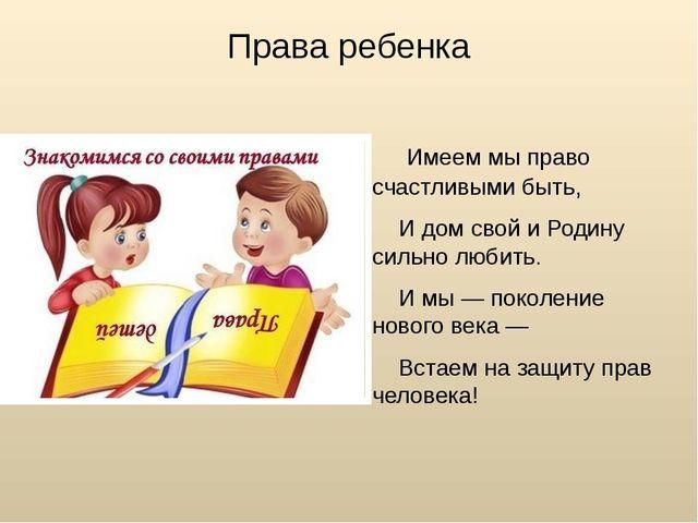 Права ребенка Имеем мы право счастливыми быть, И дом свой и Родину сильно люб...