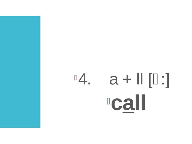3. a + r [a:] start 4. a + ll [ɔ:] call
