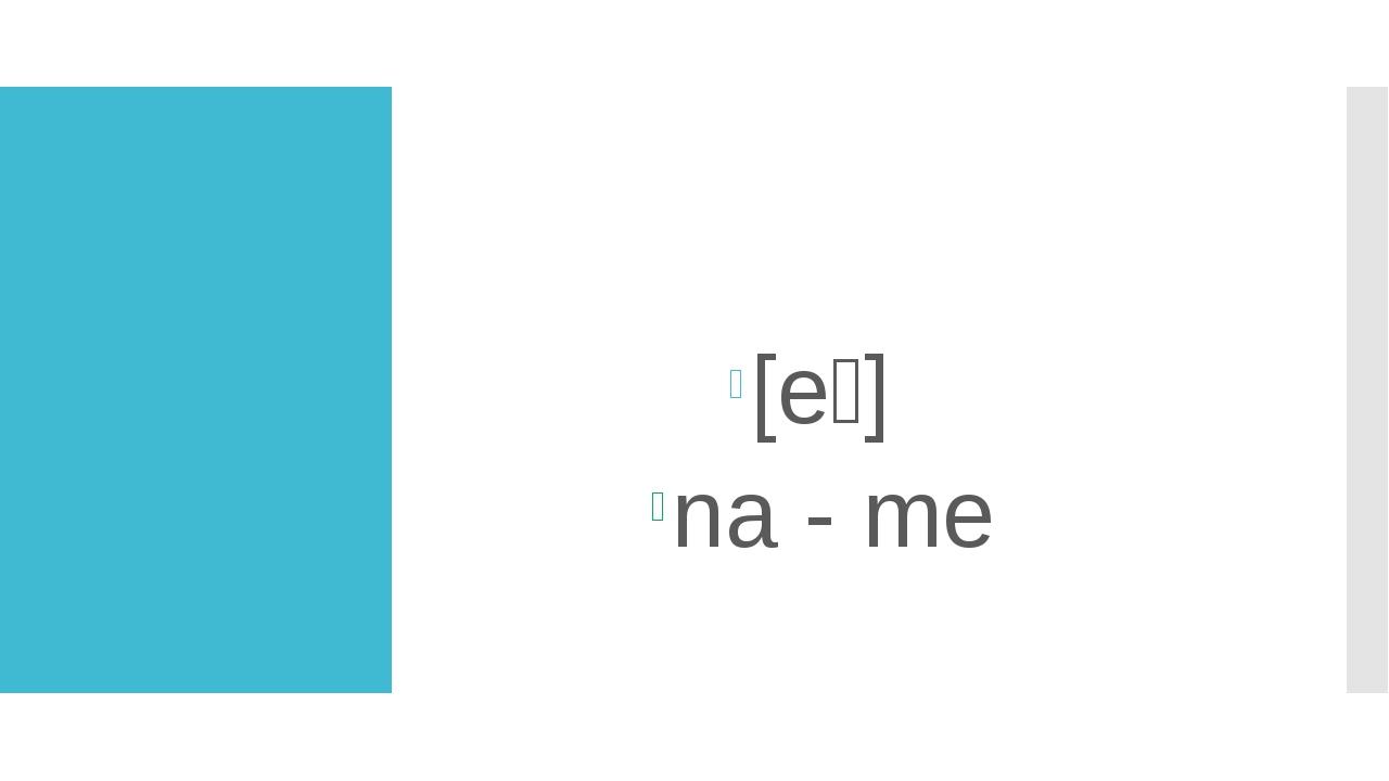 1. Как читается буква a в открытом слоге? [eɪ] na - me